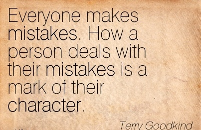 Everyone Makes Mistakes. How a Person Deals with their Mistakes is a Mark of their Character. - Terry Goodkind