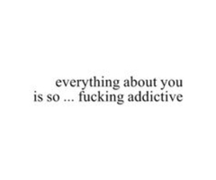 Everything About You Is So…. Fuking Addictive. - Addiction Quote