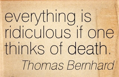Everything Is Ridiculous If One Thinks Of Death. - Thomas Bernhard - Awareness Quotes