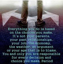 Everything You Do Is Based on The Choice You Make. It's Not Your Parents…..Or Your Age That Is To Blame…..Choice You Make. Period