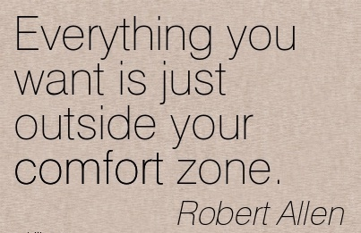 Everything you Want is just Outside your Comfort Zone. - Robert Allen