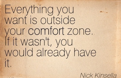 Everything you want is Outside Your Comfort Zone. If it wasn't, you would Already Have It. - Nick Kinsella