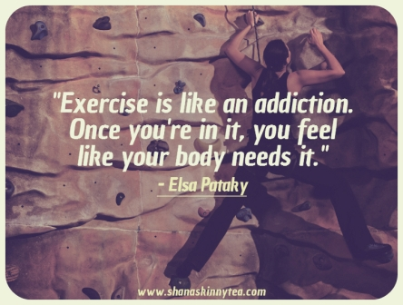 """ Excercise Is Like An Addiction. Once You're In It, You Feel Like Your Body Needs It. "" - Elsa Pataky"