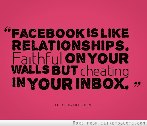 Facebook Is like A relationship; Faithful On your, Wall But Cheating In their Indox.