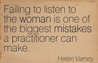 Failing to Listen To The Woman Is One of the biggest Mistakes a Practitioner can Make. - Helen Varney