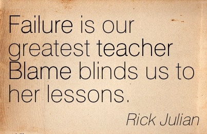 Failure Is Our Greatest Teacher Blame Blinds Us To Her Lessons. - Rick Julian
