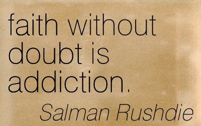 Faith without Doubt is Addiction. - Salman Rushdie