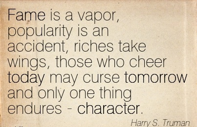 Fame is a vapor, Popularity is An Accident, riches Take Wings, Those Who Cheer Today may curse Tomorrow and only one thing Endures - Character. - Harry S. truman