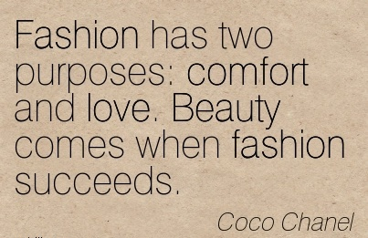 Fashion Has Two Purposes  Comfort and love. Beauty comes when Fashion Succeeds. - Coco Chanel