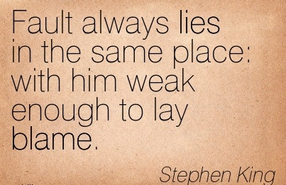 Fault Always Lies In The Same Place With Him Weak Enough To Lay Blame. - Stephen King