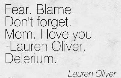 Fear. Blame. Don't forget. Mom. I love you. -Lauren Oliver, Delerium. - Lauren Oliver