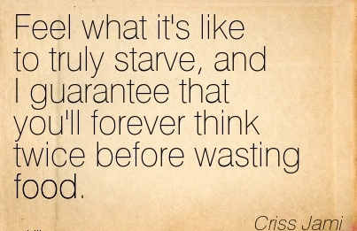 Feel What It's Like To Truly Starve, And I Guarantee That You'll Forever Think Twice Before Wasting Food. - Criss Jami