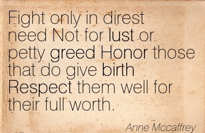 Fight Only In Direst Need Not For Lust Or Petty Greed Honor Those That Do Give Birth Respect Them Well For Their Full Worth. - Anne Mccaffrey
