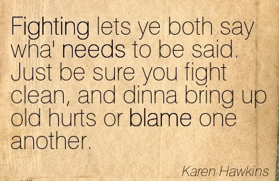 Fighting Lets Ye Both Say Wha' Needs To Be Said. Just Be Sure You Fight Clean, And Dinna Bring Up Old Hurts Or Blame One Another. - Karen Hawkins
