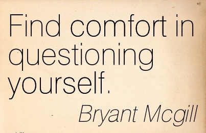 Find Comfort in Questioning Yourself. - Bryant Mcgill