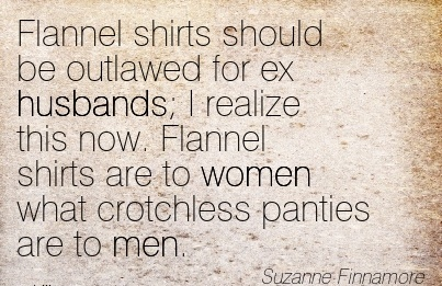Flannel shirts should be outlawed for ex husbands I realize women what crotchless panties are to men. - Suzanne Finnamore - Cheating Quotes