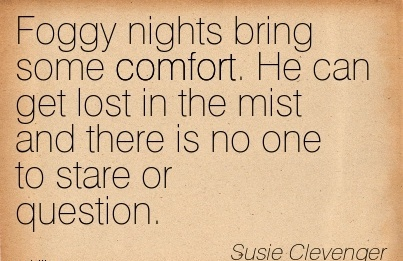 Foggy Nights Bring Some Cmfort. He can get lost in the Mist and there is no one to Stare or Question. - Susie Clevenger