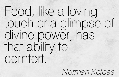 Food, Like a Loving Touch or a Glimpse of Divine Power, has that ability to Comfort. - Norman Kolpas