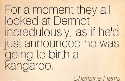 For A Moment They All Looked At Dermot Incredulously, As If He'd Just Announced He Was Going To Birth A Kangaroo. - Charlaine Harris