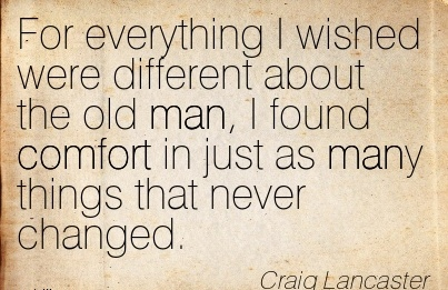 For Everything I wished were Different about the old man, I found Comfort in just as many Things that Never Changed. - Craig Lancaster