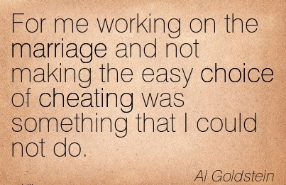 For me working on the marriage and not making the easy choice of Cheating was something that I could not do. - Al Goldstein
