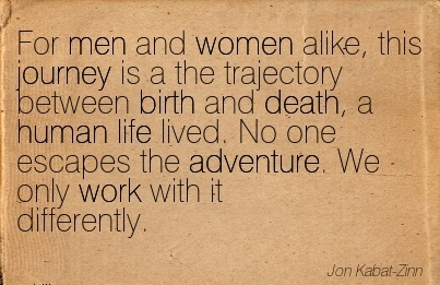 For Men And Women Alike, This Journey Is A The Trajectory Between Birth And Death, A Human Life Lived. No One Escapes The Adventure. We Only Work With it Differently. - Jon Kabat-Zin