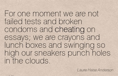 For One moment we are not failed ..condoms and Cheating on swinging so high our Sneakers punch holes in the Clouds. - Laurie Halse