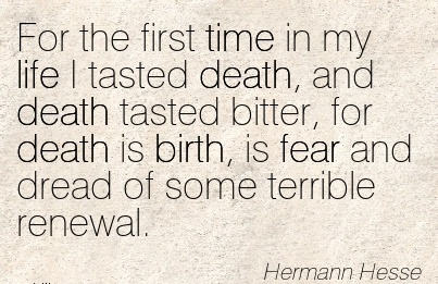 For The First Time In My Life I Tasted Death, And Death Tasted Bitter, For Death Is Birth, Is Fear And Dread Of Some Terrible Renewal. - Hermann Hesse