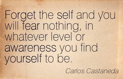 Forget The Self And You Will Fear Nothing, In Whatever Level Or Awareness You Find Yourself To Be. - Carlos Castaneda