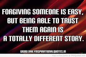 Forgiving Someone Is easy but being Able To Trust Them Again Is A Totally diferent Story.