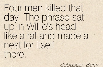 Four Men Killed That Day. The Phrase Sat Up In Willie's Head Like A Rat And Made A Nest For Itself There. - Sebastian Barry