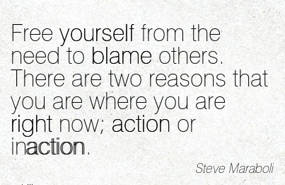 Free Yourself From The Need To Blame Others. There Are Two Reasons That You Are Where You Are Right Now Action Or Inaction. - Steve Maraboli