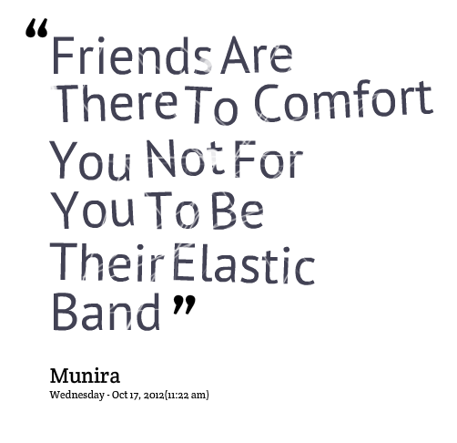 """Friends Are There To Comfort You Not For You To Be Their Elastic Band"""