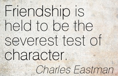 Friendship is held to be the Severest test of Character. - Charles Eastman