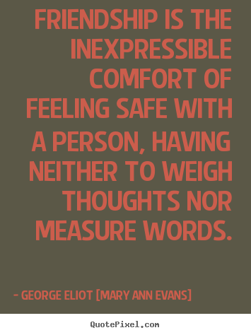 Friendship is teh Inexpressible Comfort of Feeling Sage with a Person, having Niether to weigh Thoughts nor measure Word. - George Eliot
