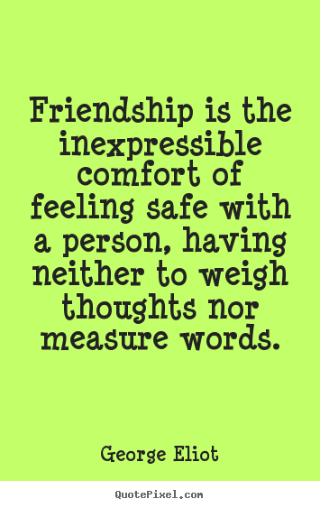 Friendship Is the Inexpressible Comfort Of Feeling Safe With A PErson, Having Neither To Weigh Thoughts Nor Measure Words.