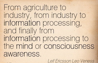 From Agriculture To Industry, From Industry To Information Processing, And Finally From Information Processing To The Mind Or Consciousness Awareness. - Leif Ericsson Leo Veness