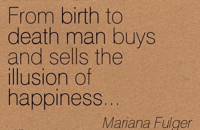 From Birth To Death Man Buys And Sells The Illusion of Happiness… - Mariana Fulger