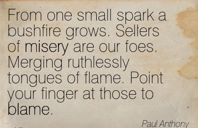 From One Small Spark A Bushfire Grows. Sellers Of Misery Are Our Foes. Merging Ruthlessly Tongues Of Flame. Point Your Finger At Those To Blame. - Paul Anthony