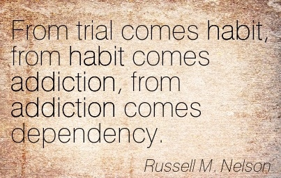 From Trial Comes Habit, From Habit Comes Addiction, From Addiction Comes Dependency. - Russell M. Nelson