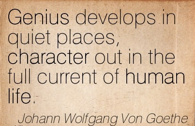 Genius Develops in Quiet Places, Character Out in The Full Current Of Human Life. - Johann Wolfgang Von Goethe