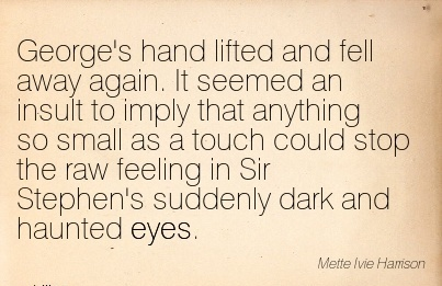 George's hand Lifted and Fell Away Again. It seemed an Insult to Imply that Anything so Small As a touch could Feeling in Sir Suddenly Dark and Haunted Eyes.