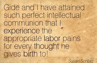 Gide And I Have Attained Such Perfect Intellectual Communion That I Experience The Appropriate Labor Pains For Every Thought He Gives Birth To! - Susan Sontag