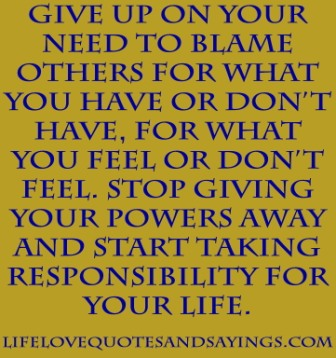 Give Up On Your Need To Blame Others For What You Have Or Don't Have, For What You Feel Or Don't Feel… ~ Blame Quotes