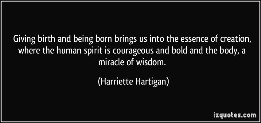 Giving Birth And Being Born Brings Us Into The Essence Of Creation Where The Human Spirit Is Courageous. - Harriette-Hartigan