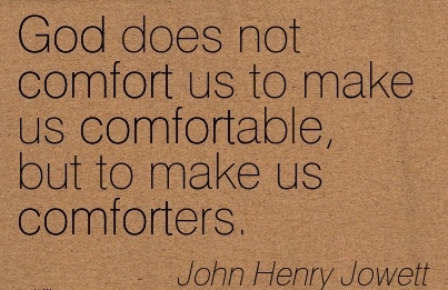 God Does not comfort us to Make us Comfortable, but to make us Comforters. - John Henry Jowett