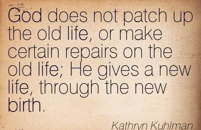 God Does Not Patch Up The Old Life, or Make Certain Repairs On The Old Life; He Gives A New Life, Through The New Birth. - kathryn Kuhlman