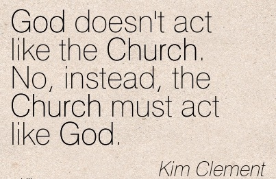 God doesn't act Like the Church. No, Instead, the Church Must act like God. - Kim Clement