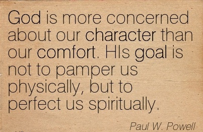 God is More Concerned About Our Character Than our Comfort. HIs goal is not to Pamper us physically, but to perfect us Spiritually. - Paul W. Powell