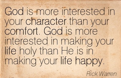God is More Interested in your Character than your Comfort. God is more Interested in Making your life holy than He is in Making Your Life Happy. - Rick Warren